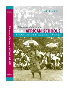Cati Coe. 2005. The Dilemmas of Culture in African Schools: Nationalism, Youth, and the Transformation of Knowledge. Chicago: University of Chicago Press.